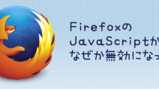 Firefoxでなぜか突然無効になったJavaScriptを有効にする方法